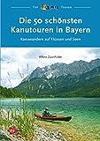 Die 50 schönsten Kanutouren in Bayern: Kanuwandern auf Flüssen und Seen (Top...